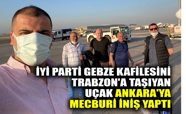 İYİ Parti Gebze kafilesini Trabzon'a taşıyan uçak Ankara'ya mecburi iniş yaptı